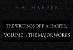 The Writings of F. A. Harper: Volume 1 Major Works by F. A. Harper