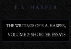 The Writings of F. A. Harper: Volume 2 Shorter Essays by F. A. Harper