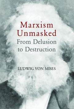 Marxism Unmasked: From Delusion to Destruction by Ludwig von Mises