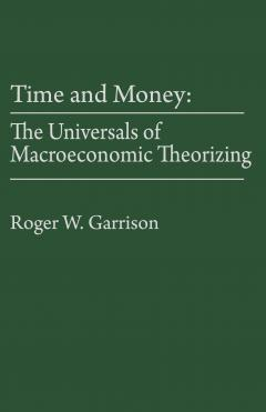 Time and Money: The Universals of Macroeconomic Theorizing by Roger W. Garrison