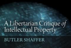 A Libertarian Critique of Intellectual Property by Butler Shaffer