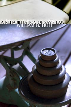 A Rehabilitation of Say's Law by William H. Hutt