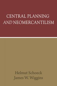 Central Planning and Neomercantilism by Helmut Schoeck