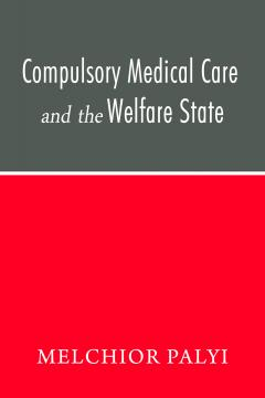 Compulsory Medical Care and the Welfare State by Melshior Palyi