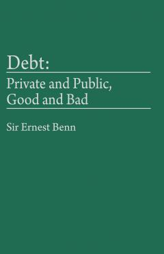 Debt: Private and Public, Good and Bad by Sir Ernest Benn