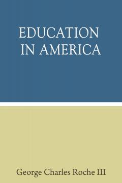 Education in America by George Charles Roche III