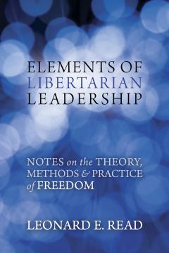 Elements of Libertarian Leadership by Leonard Read