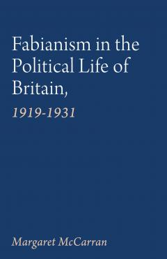Fabianism in the Political Life of Britain, 1919-1931 by Margaret McCarran