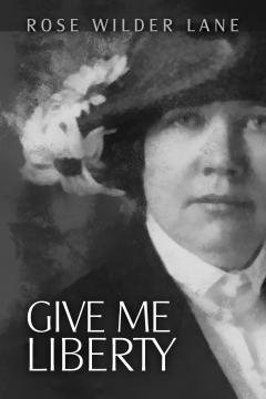 Give Me Liberty by Rose Wilder Lane