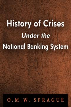History of Crises Under the National Banking System by O. M. W. Sprague
