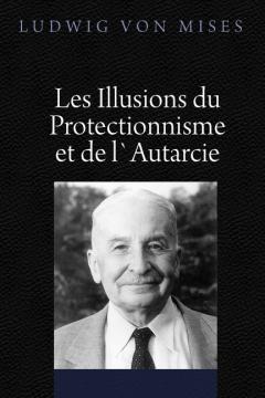 Les Illusions du Protectionnisme et de l`Autarcie by Mises