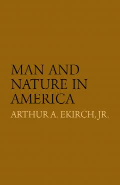 Man and Nature in America by Arthur A. Ekirch, Jr.