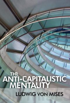 The Anti-Capitalistic Mentality by Ludwig von Mises