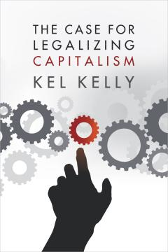The Case for Legalizing Capitalism by Kel Kelly