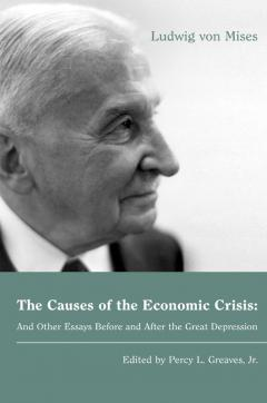 The Causes Of The Economic Crisis And Other Essays Before And After  The Causes Of The Economic Crisis By Mises