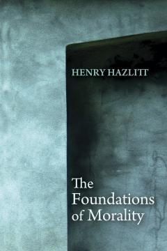 The Foundations of Morality by Henry Hazlitt