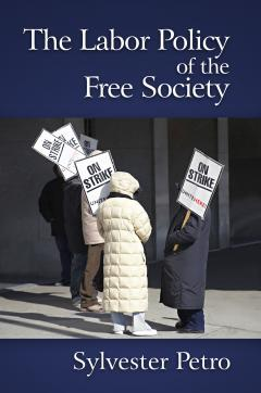The Labor Policy of the Free Society by Sylvester Petro