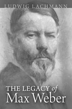 The Legacy of Max Weber by Ludwig Lachmann