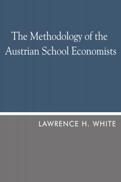 The Methodology of the Austrian School Economists by Lawrence H. White
