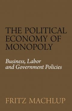 The Political Economy of Monopoly by Fritz Machlup